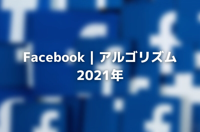 Facebook アルゴリズム2021年:アップデート&ヒント